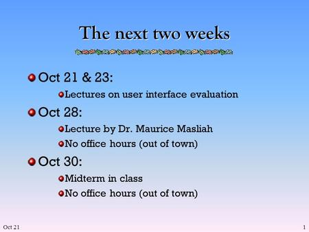 Oct 211 The next two weeks Oct 21 & 23: Lectures on user interface evaluation Oct 28: Lecture by Dr. Maurice Masliah No office hours (out of town) Oct.