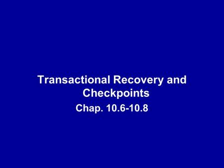 Transactional Recovery and Checkpoints Chap. 10.6-10.8.