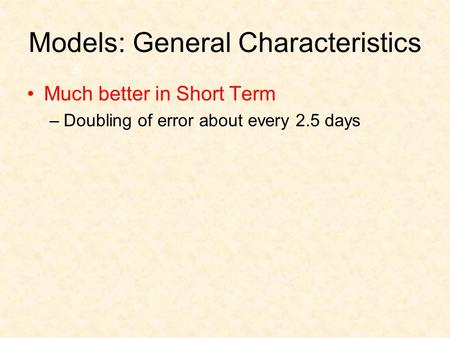 Models: General Characteristics Much better in Short Term –Doubling of error about every 2.5 days.