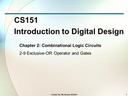 CS151 Introduction to Digital Design Chapter 2: Combinational Logic Circuits 2-9 Exclusive-OR Operator and Gates 1Created by: Ms.Amany AlSaleh.