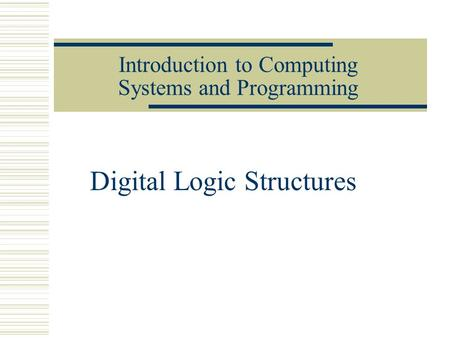 Introduction to Computing Systems and Programming Digital Logic Structures.