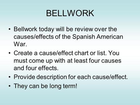 BELLWORK Bellwork today will be review over the causes/effects of the Spanish American War. Create a cause/effect chart or list. You must come up with.