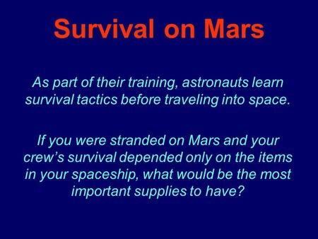 Survival on Mars As part of their training, astronauts learn survival tactics before traveling into space. If you were stranded on Mars and your crew's.