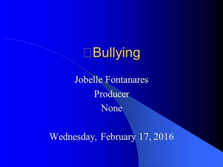 Bullying Jobelle Fontanares Producer None Wednesday, February 17, 2016.
