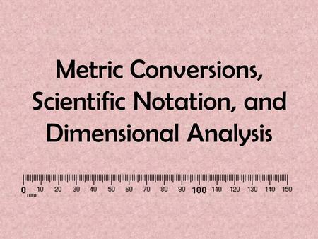 Metric Conversions, Scientific Notation, and Dimensional Analysis.