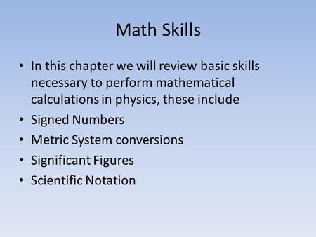 Math Skills In this chapter we will review basic skills necessary to perform mathematical calculations in physics, these include Signed Numbers Metric.