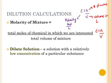 DILUTION CALCULATIONS Molarity of Mixture = total moles of chemical in which we are interested total volume of mixture Dilute Solution – a solution with.