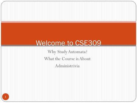 Why Study Automata? What the Course is About Administrivia 1 Welcome to CSE309.
