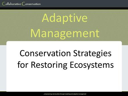 …empowering communities through modeling and adaptive management Adaptive Management Conservation Strategies for Restoring Ecosystems.