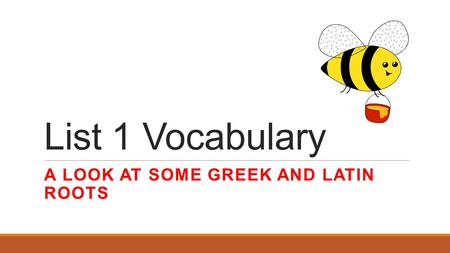 List 1 Vocabulary A LOOK AT SOME GREEK AND LATIN ROOTS.