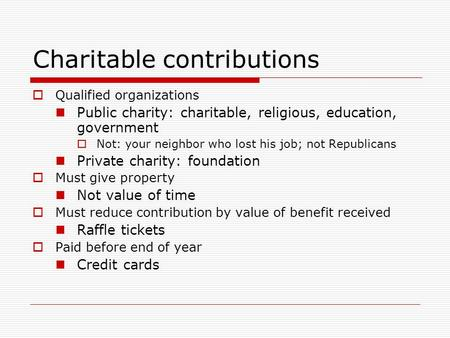 Charitable contributions  Qualified organizations Public charity: charitable, religious, education, government  Not: your neighbor who lost his job;