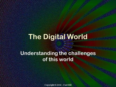Copyright © 2016 – Curt Hill The Digital World Understanding the challenges of this world.