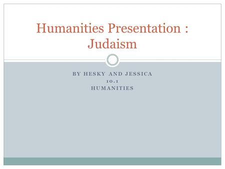 BY HESKY AND JESSICA 10.1 HUMANITIES Humanities Presentation : Judaism.