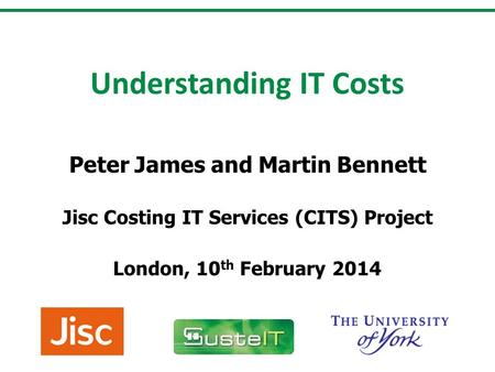 Understanding IT Costs Peter James and Martin Bennett Jisc Costing IT Services (CITS) Project London, 10 th February 2014.