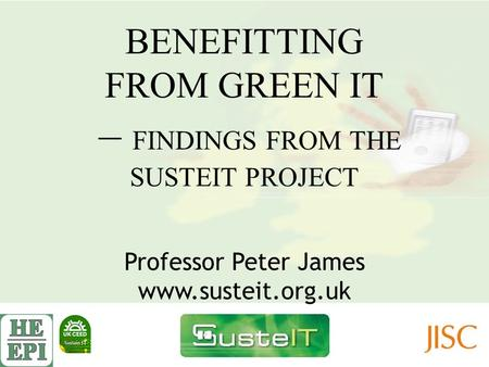BENEFITTING FROM GREEN IT – FINDINGS FROM THE SUSTEIT PROJECT Professor Peter James www.susteit.org.uk.