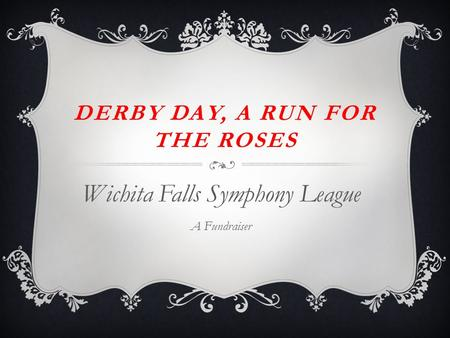 DERBY DAY, A RUN FOR THE ROSES Wichita Falls Symphony League A Fundraiser.