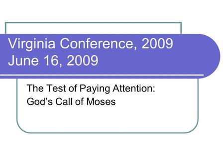 Virginia Conference, 2009 June 16, 2009 The Test of Paying Attention: God's Call of Moses.