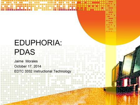 EDUPHORIA: PDAS Jaime Morales October 17, 2014 EDTC 3332 Instructional Technology.