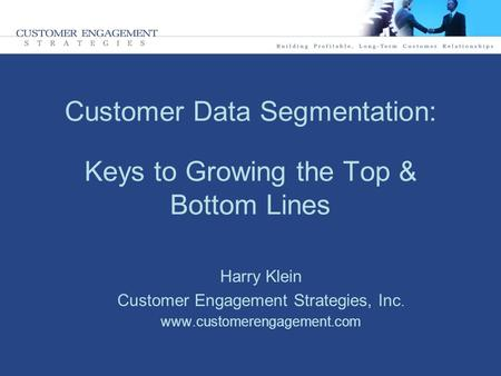 Customer Data Segmentation: Keys to Growing the Top & Bottom Lines Harry Klein Customer Engagement Strategies, Inc. www.customerengagement.com.