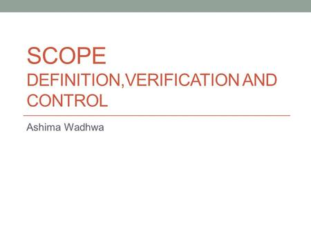 SCOPE DEFINITION,VERIFICATION AND CONTROL Ashima Wadhwa.