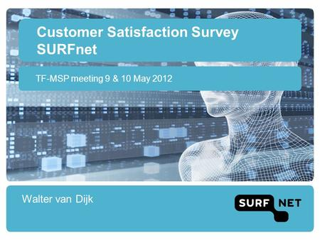 Customer Satisfaction Survey SURFnet Walter van Dijk TF-MSP meeting 9 & 10 May 2012.