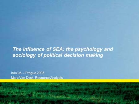 The influence of SEA: the psychology and sociology of political decision making IAIA'05 – Prague 2005 Marc Van Dyck, Resource Analysis.