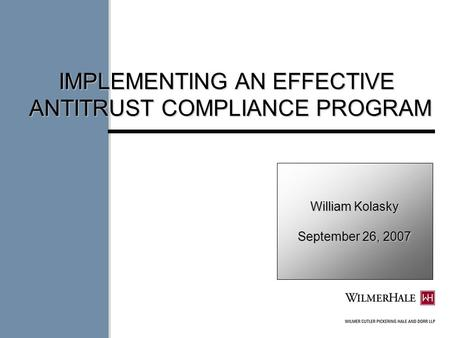 William Kolasky September 26, 2007 IMPLEMENTING AN EFFECTIVE ANTITRUST COMPLIANCE PROGRAM.