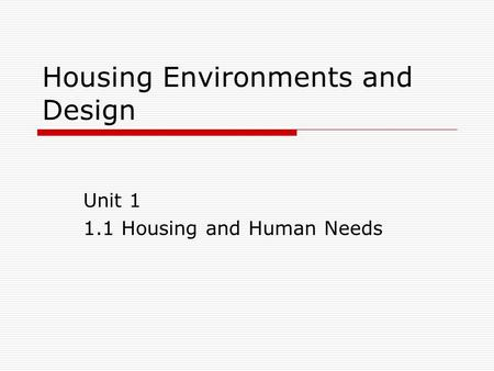 Housing Environments and Design Unit 1 1.1 Housing and Human Needs.