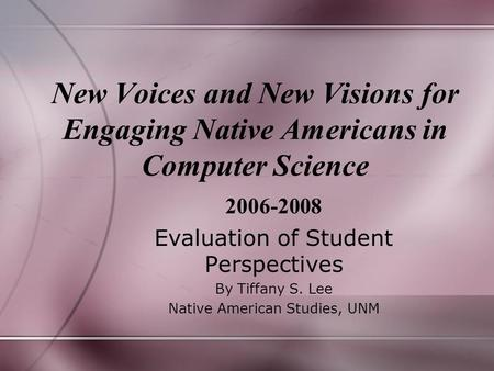 New Voices and New Visions for Engaging Native Americans in Computer Science 2006-2008 Evaluation of Student Perspectives By Tiffany S. Lee Native American.