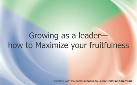 Growing as a leader— how to Maximize your fruitfulness Connect with the author at facebook.com/ChristianA.Schwarz.