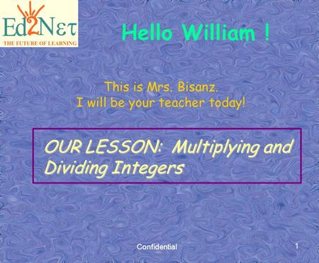 Confidential 1 This is Mrs. Bisanz. I will be your teacher today! OUR LESSON: Multiplying and Dividing Integers Hello William !