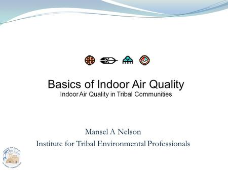 1 Mansel A Nelson Institute for Tribal Environmental Professionals Basics of Indoor Air Quality Indoor Air Quality in Tribal Communities.