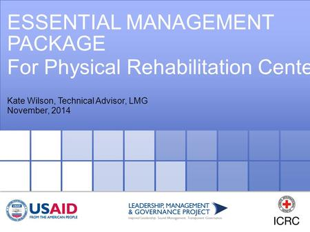 ESSENTIAL MANAGEMENT PACKAGE For Physical Rehabilitation Centers Kate Wilson, Technical Advisor, LMG November, 2014.