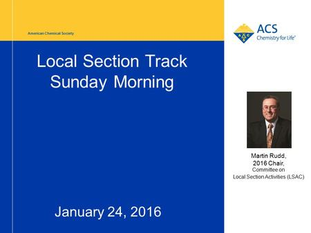American Chemical Society Local Section Track Sunday Morning January 24, 2016 Martin Rudd, 2016 Chair, Committee on Local Section Activities (LSAC)
