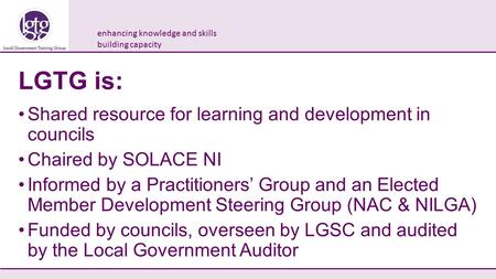 Enhancing knowledge and skills building capacity LGTG is: Shared resource for learning and development in councils Chaired by SOLACE NI Informed by a Practitioners'