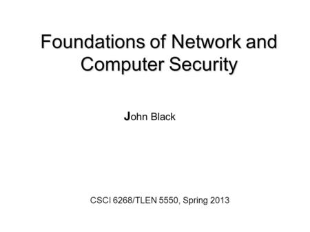 Foundations of Network and Computer Security J J ohn Black CSCI 6268/TLEN 5550, Spring 2013.