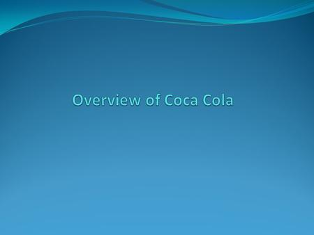 Overview of Coca Cola  The Coca-Cola Company is one of the largest manufacturer, distributor and marketer of non alcoholic beverage concentrates and.
