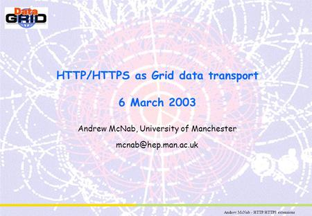Andrew McNab - HTTP/HTTPS extensions HTTP/HTTPS as Grid data transport 6 March 2003 Andrew McNab, University of Manchester