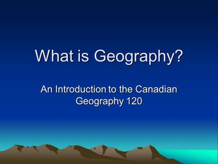 What is Geography? An Introduction to the Canadian Geography 120.