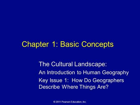 © 2011 Pearson Education, Inc. Chapter 1: Basic Concepts The Cultural Landscape: An Introduction to Human Geography Key Issue 1: How Do Geographers Describe.