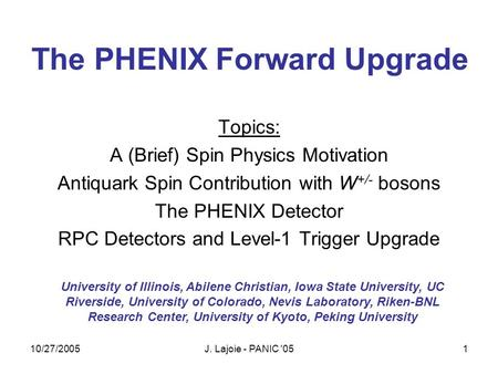 10/27/2005J. Lajoie - PANIC '051 The PHENIX Forward Upgrade Topics: A (Brief) Spin Physics Motivation Antiquark Spin Contribution with W +/- bosons The.