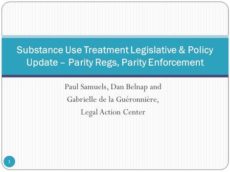 Paul Samuels, Dan Belnap and Gabrielle de la Guéronnière, Legal Action Center 1 Substance Use Treatment Legislative & Policy Update – Parity Regs, Parity.
