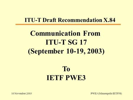 10 November 2003 PWE3 (Minneapolis IETF58) Communication From ITU-T SG 17 (September 10-19, 2003) To IETF PWE3 ITU-T Draft Recommendation X.84.