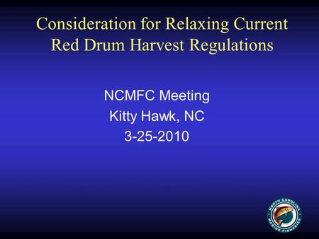Consideration for Relaxing Current Red Drum Harvest Regulations NCMFC Meeting Kitty Hawk, NC 3-25-2010.