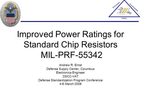 Improved Power Ratings for Standard Chip Resistors MIL-PRF-55342 Andrew R. Ernst Defense Supply Center, Columbus Electronics Engineer DSCC-VAT Defense.
