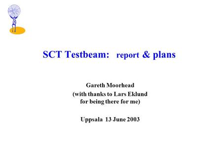 SCT Testbeam: report & plans Gareth Moorhead (with thanks to Lars Eklund for being there for me) Uppsala 13 June 2003.