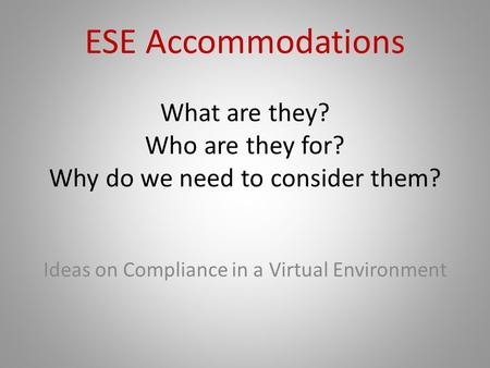 ESE Accommodations What are they? Who are they for? Why do we need to consider them? Ideas on Compliance in a Virtual Environment.