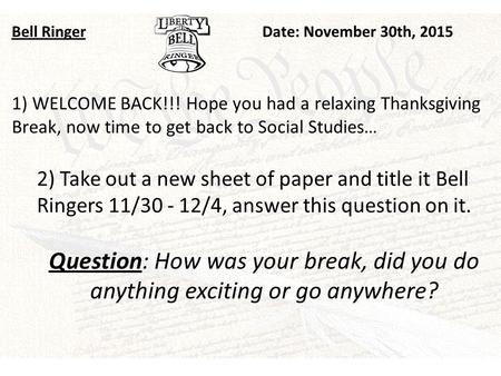 Bell RingerDate: November 30th, 2015 1) WELCOME BACK!!! Hope you had a relaxing Thanksgiving Break, now time to get back to Social Studies… 2) Take out.