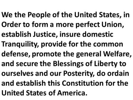 We the People of the United States, in Order to form a more perfect Union, establish Justice, insure domestic Tranquility, provide for the common defense,