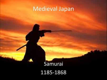 Medieval Japan Samurai 1185-1868. Essential Standards 6.H.2 Understand the political, economic and/or social significance of historical events, issues,